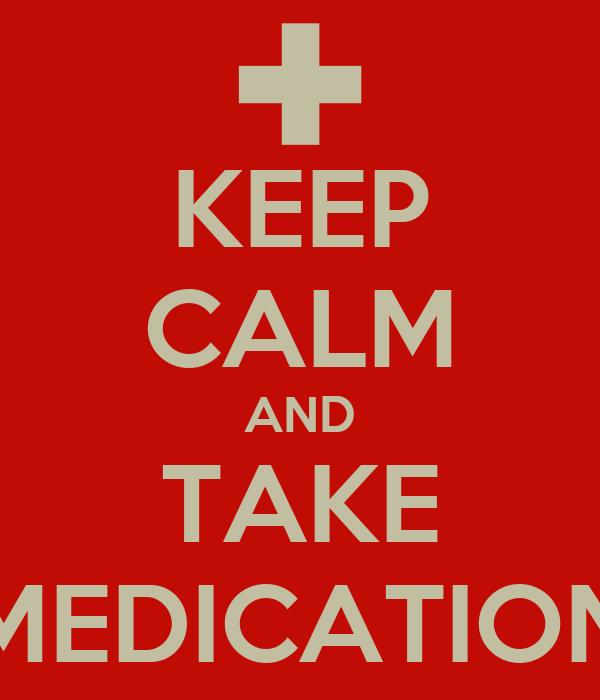 KEEP CALM AND TAKE MEDICATION