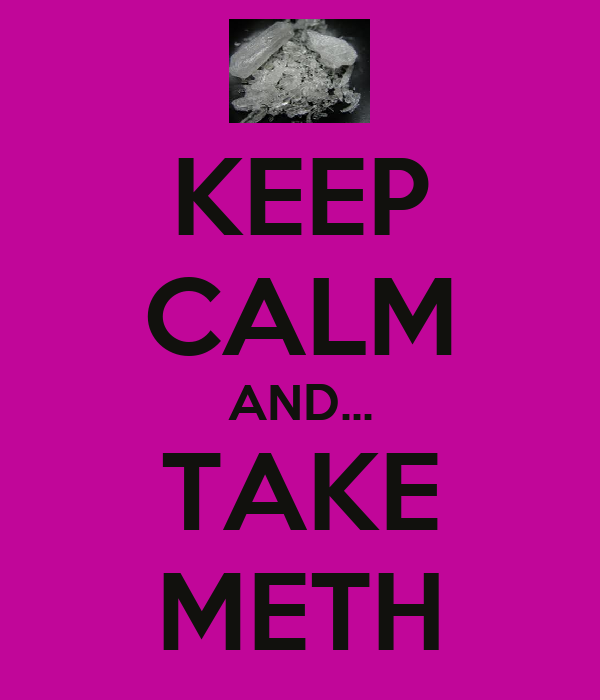 KEEP CALM AND... TAKE METH