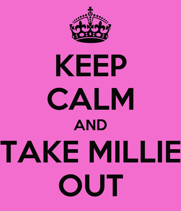KEEP CALM AND TAKE MILLIE OUT