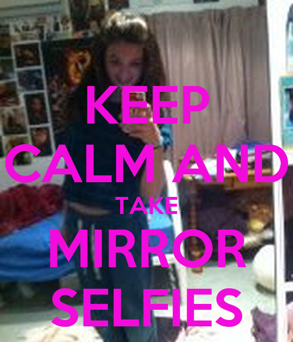 Keep calm and take mirror selfies poster yea keep calm for Mirror 0 matic