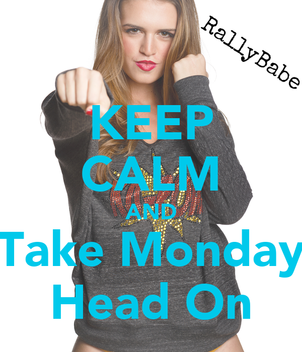 KEEP CALM AND Take Monday Head On