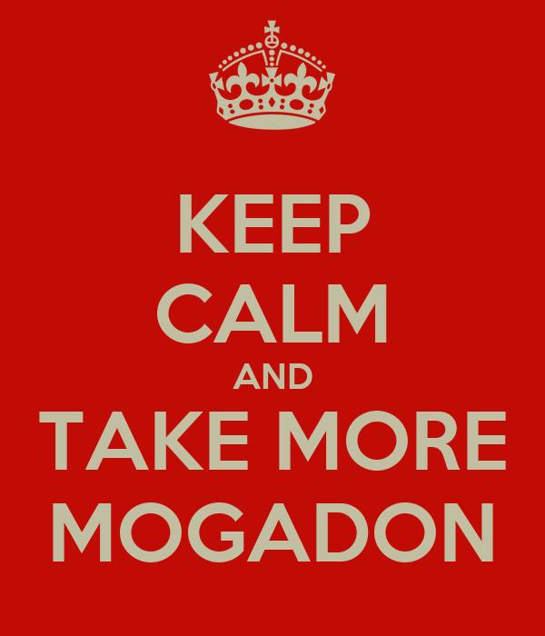KEEP CALM AND TAKE MORE MOGADON