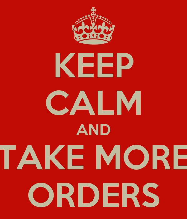 KEEP CALM AND TAKE MORE ORDERS
