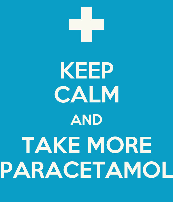 KEEP CALM AND TAKE MORE PARACETAMOL