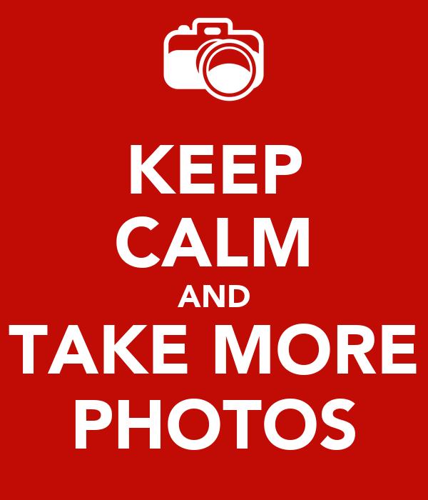 KEEP CALM AND TAKE MORE PHOTOS