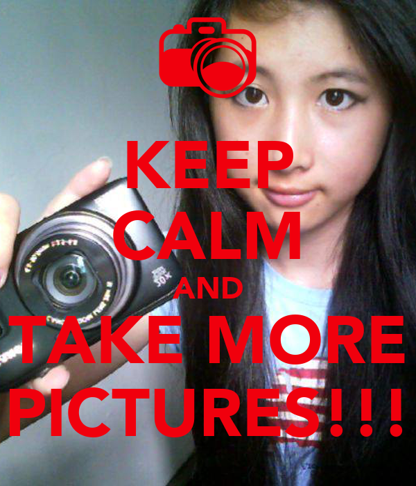 KEEP CALM AND TAKE MORE PICTURES!!!