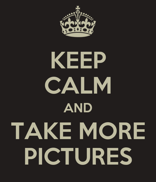 KEEP CALM AND TAKE MORE PICTURES