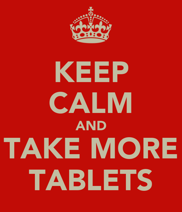 KEEP CALM AND TAKE MORE TABLETS
