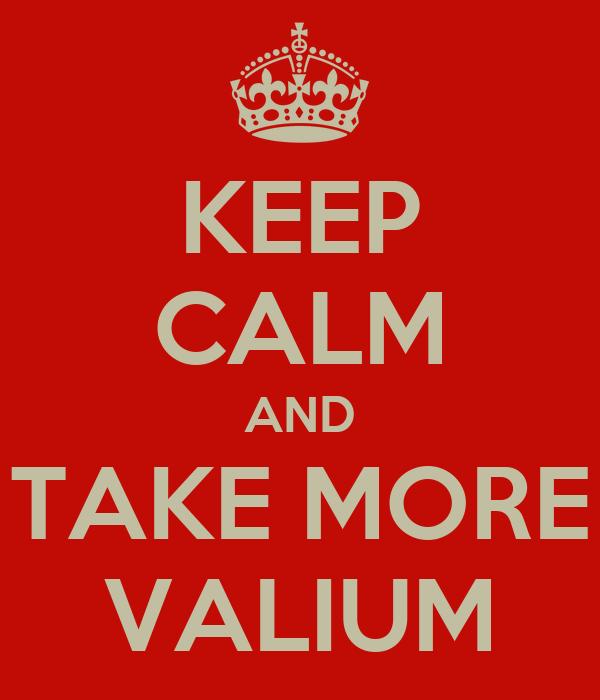 KEEP CALM AND TAKE MORE VALIUM