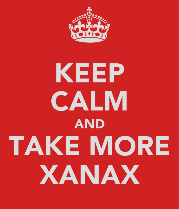 KEEP CALM AND TAKE MORE XANAX