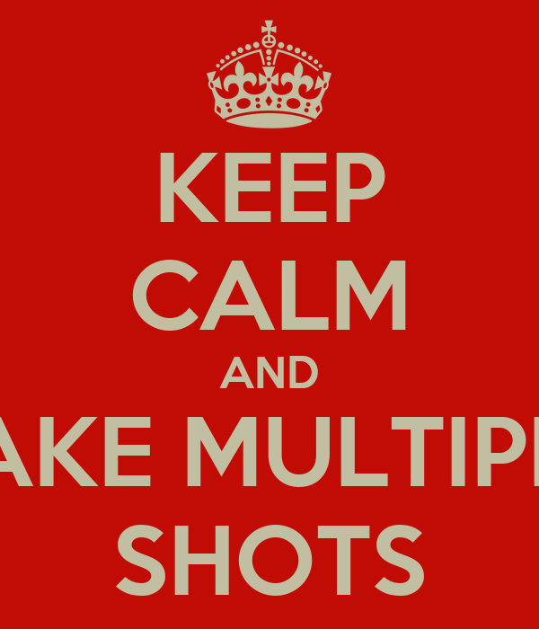 KEEP CALM AND TAKE MULTIPLE SHOTS