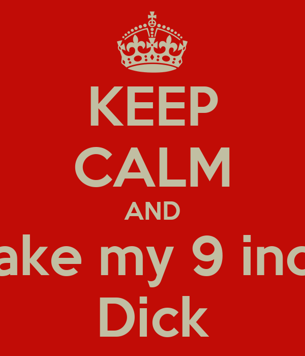 KEEP CALM AND Take my 9 inch Dick