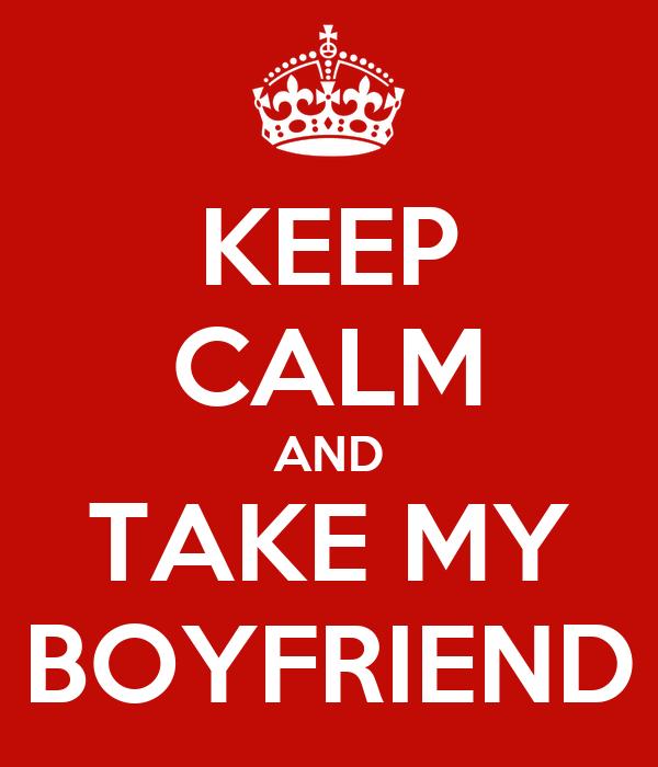 KEEP CALM AND TAKE MY BOYFRIEND
