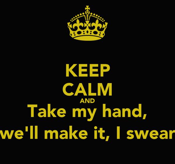 KEEP CALM AND Take my hand, we'll make it, I swear