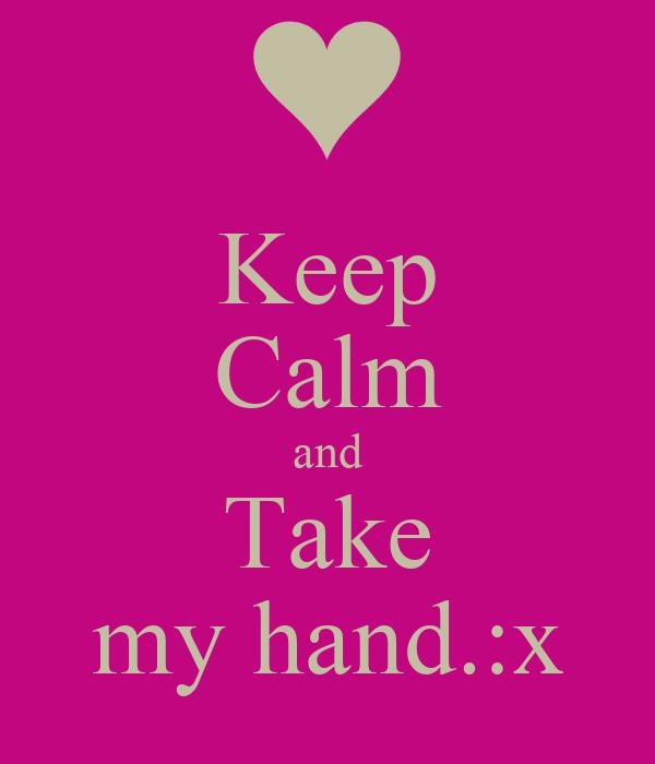Keep Calm and Take my hand.:x