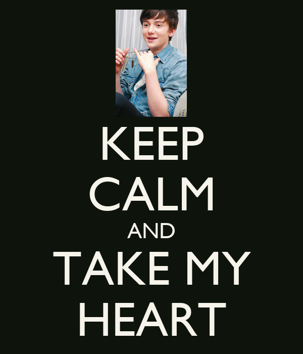 KEEP CALM AND TAKE MY HEART