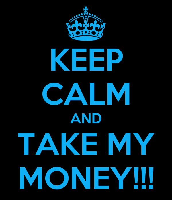 KEEP CALM AND TAKE MY MONEY!!!