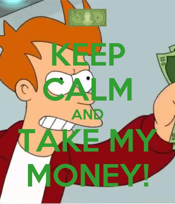 KEEP CALM AND TAKE MY MONEY!