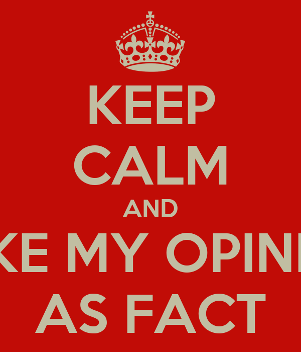 KEEP CALM AND TAKE MY OPINION AS FACT