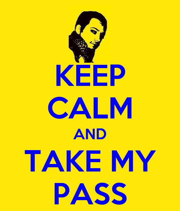 KEEP CALM AND TAKE MY PASS