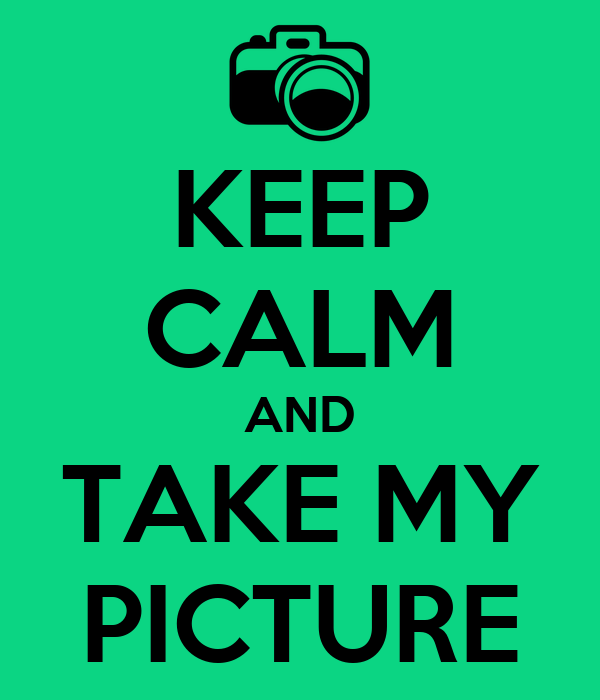 KEEP CALM AND TAKE MY PICTURE