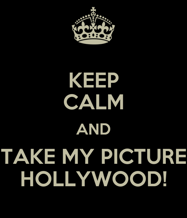 KEEP CALM AND TAKE MY PICTURE HOLLYWOOD!