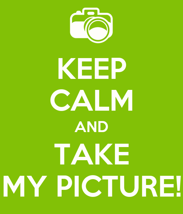 KEEP CALM AND TAKE MY PICTURE!