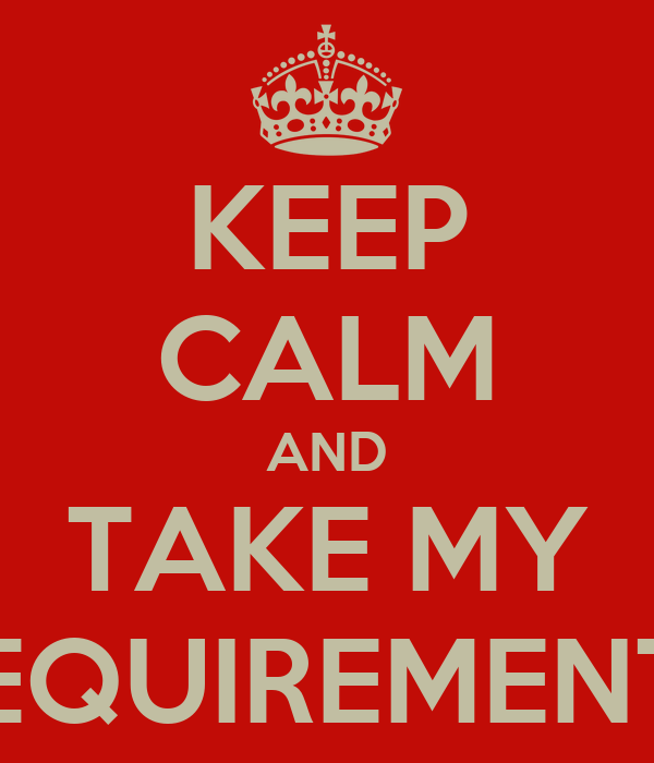 KEEP CALM AND TAKE MY REQUIREMENTS