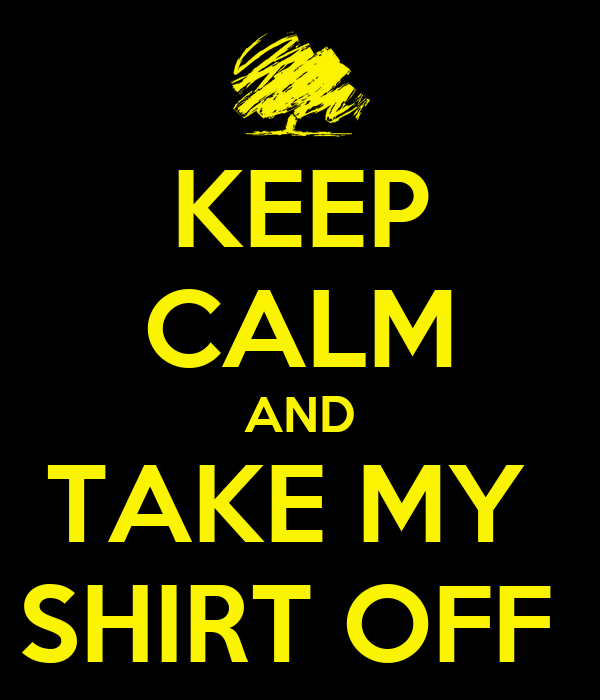 KEEP CALM AND TAKE MY  SHIRT OFF