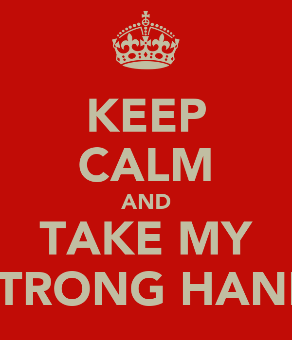 KEEP CALM AND TAKE MY STRONG HAND