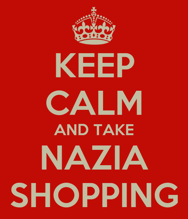 KEEP CALM AND TAKE NAZIA SHOPPING