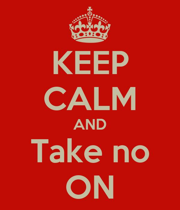 KEEP CALM AND Take no ON