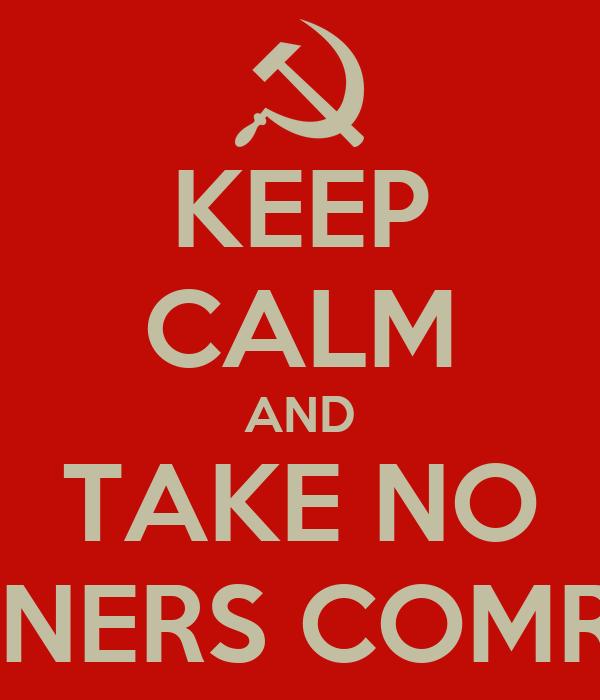 KEEP CALM AND TAKE NO PRISONERS COMRADES