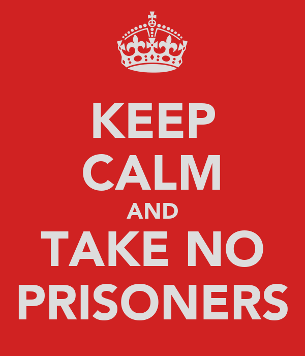 KEEP CALM AND TAKE NO PRISONERS