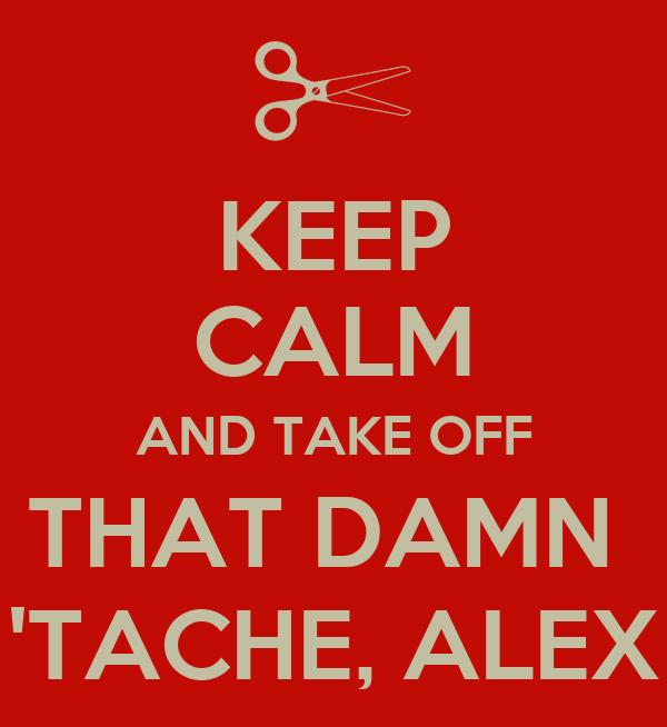 KEEP CALM AND TAKE OFF THAT DAMN  'TACHE, ALEX