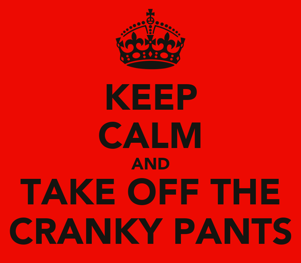 KEEP CALM AND TAKE OFF THE CRANKY PANTS