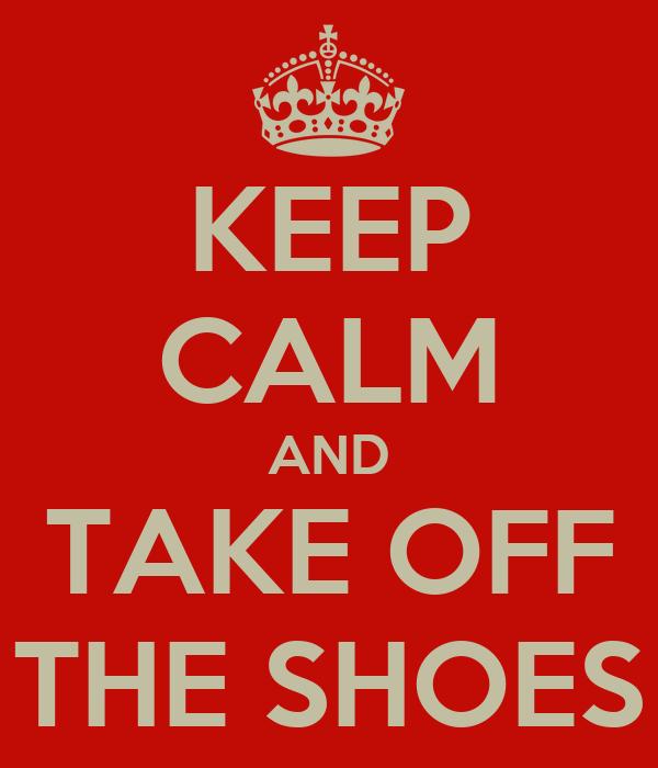 KEEP CALM AND TAKE OFF THE SHOES