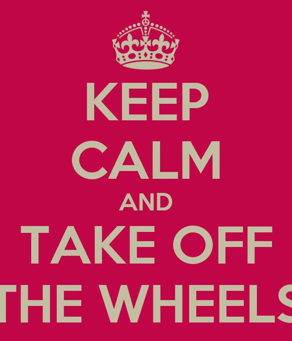 KEEP CALM AND TAKE OFF THE WHEELS