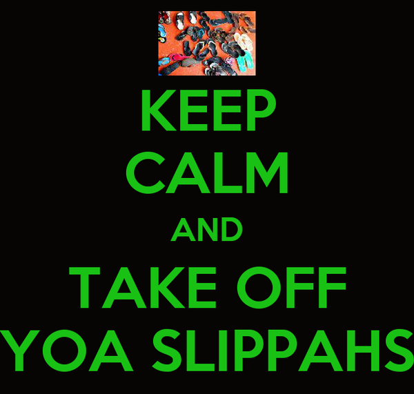 KEEP CALM AND TAKE OFF YOA SLIPPAHS
