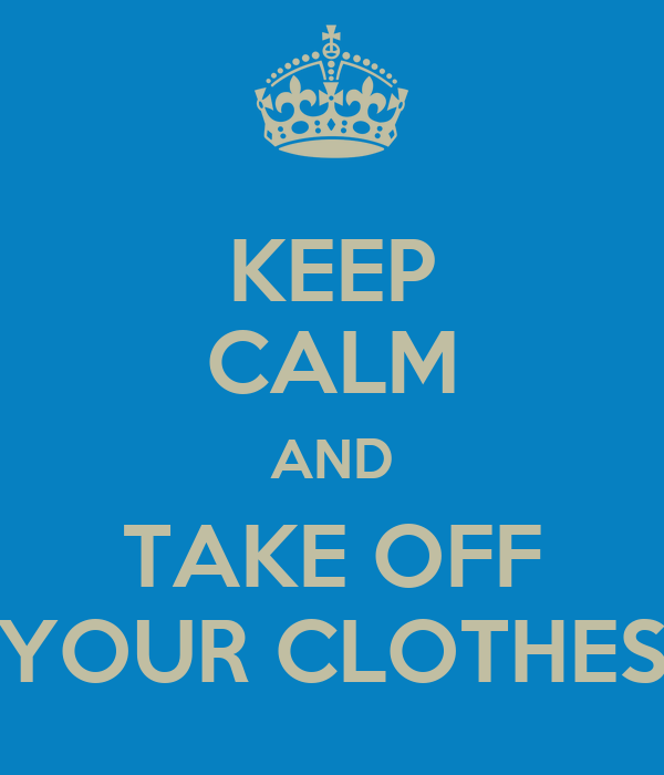 KEEP CALM AND TAKE OFF YOUR CLOTHES