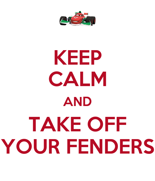KEEP CALM AND TAKE OFF YOUR FENDERS