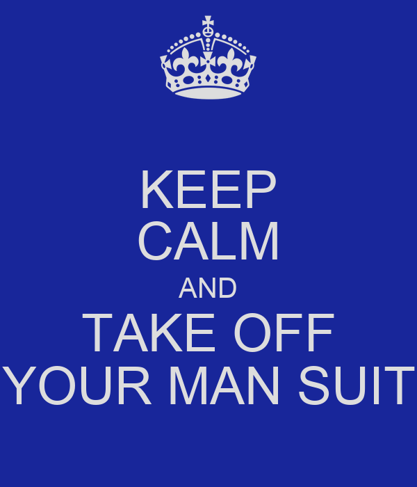 KEEP CALM AND TAKE OFF YOUR MAN SUIT