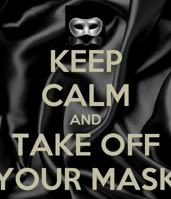 KEEP CALM AND TAKE OFF YOUR MASK