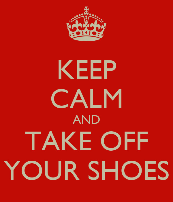 KEEP CALM AND TAKE OFF YOUR SHOES