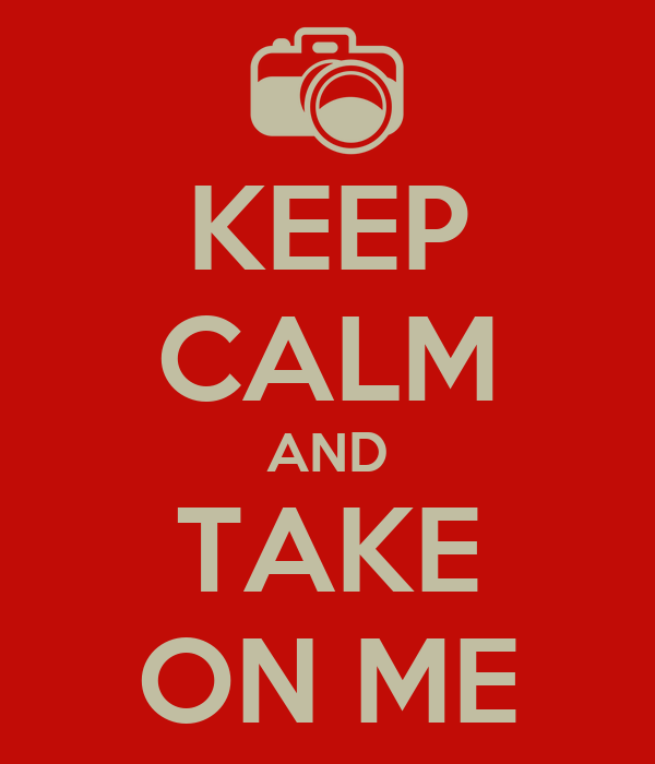 KEEP CALM AND TAKE ON ME