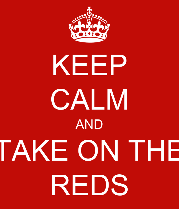 KEEP CALM AND TAKE ON THE REDS