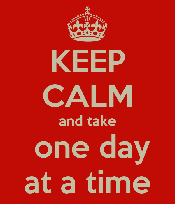 KEEP CALM and take  one day at a time