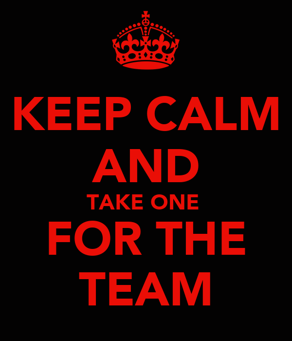 KEEP CALM AND TAKE ONE  FOR THE TEAM