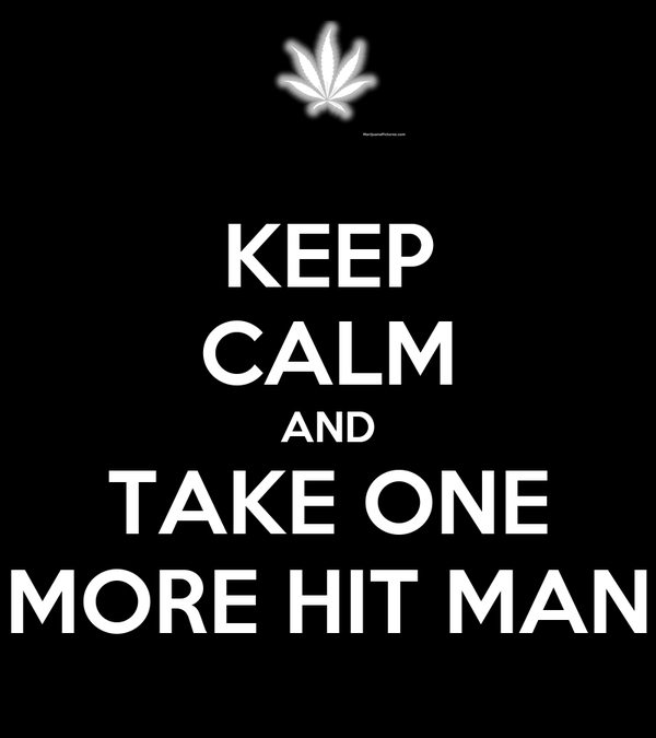 KEEP CALM AND TAKE ONE MORE HIT MAN