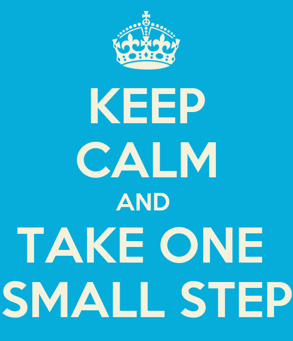 KEEP CALM AND  TAKE ONE  SMALL STEP